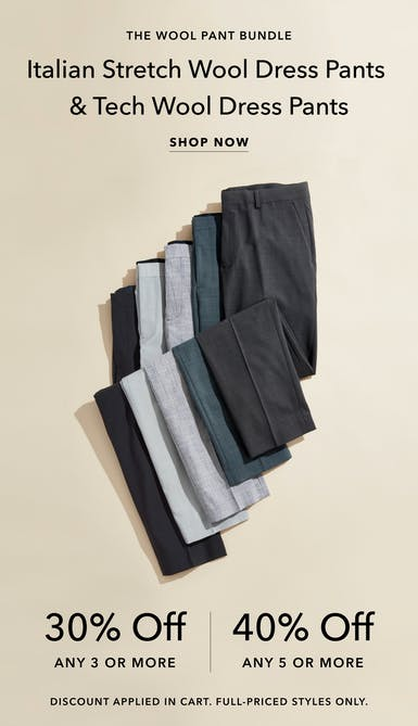 30% off 3 or more italian stretch wool dress pants and tech wool dress pace, or 40% off 5 or more. discount automatically applied in cart