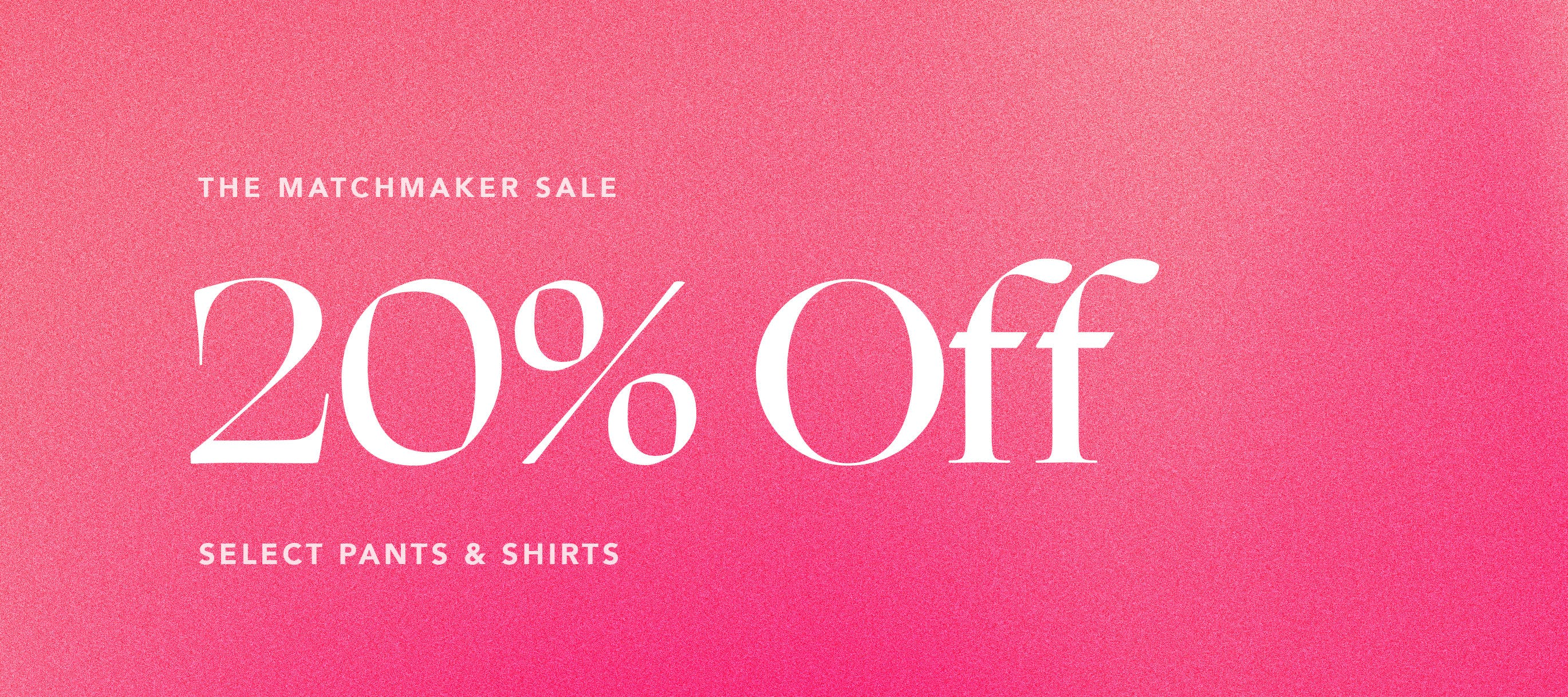 The Matchmaker Sale 20% Off Select Pants & Shirts Use Code: MATCHMADE Limited Time Only